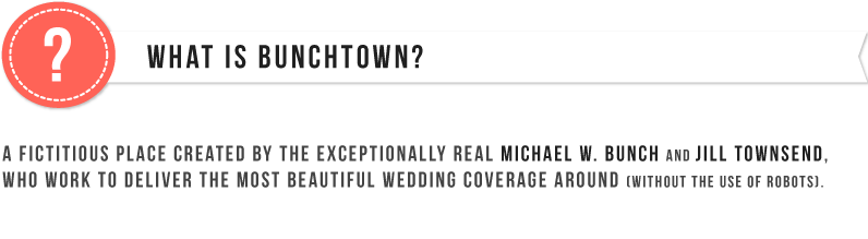 What Is BUNCHTOWN? A fictitious place created by the exceptionally real, Michael W. Bunch and Jill Townsend, who work to deliver the most beautiful coverage around (without the use of robots).